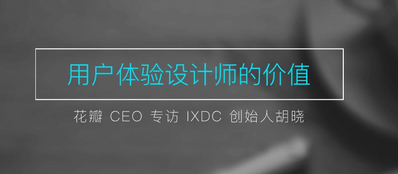 花瓣CEO专访IXDC创始人胡晓:用户体验设计师的价值